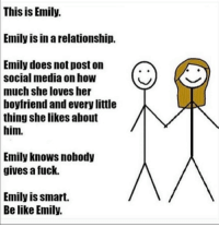 Memes, Social Media, and Boyfriend: This is Emily.  Emily IS In a relationship.  Emily does not post on  social media on how  much she loves her  boyfriend and every little  thing she likes about  him.  Emily knows nobody  gives a fuck.  Emily is smart.  Be like Emily. Your grandfather, with his rough hands and deep love for gin, would be so embarrassed of that photo you put on social media of you and your significant other Lady and the Tramping a cronut.