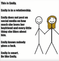Good job, Emily.: This is Emily.  Emily is in a relationship.  Emily does not post on  social media on how  much she loves her  boyfriend and every little  thing she likes about  him.  Emily knows nobody  gives a fuck.  Emily is smart.  Be like Emily. Good job, Emily.