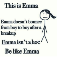 Memes, Boy, and Boys: This is Emma  Emma doesn't bounce  from boy to boy after a  breakup  Emmaisn'tahoe  Be like Emma. 😂 😂