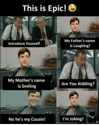 Memes, Mothers, and 🤖: This is Epic! e  My Father's name  is Laughing!  Introduce Yourself  My Mother's name  is Smiling  Are You Kidding?  No he's my Cousin!  I'm Joking!