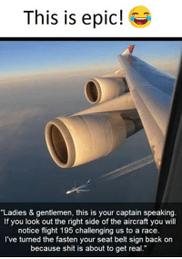 """seat belts: This is epic!  """"Ladies & gentlemen, this is your captain speaking.  If you look out the right side of the aircraft you will  notice flight 195 challenging us to a race.  I've turned the fasten your seat belt sign back on  because shit is about to get real."""""""