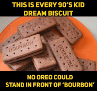 bourbon: THIS IS EVERY 90'S KID  DREAM BISCUIT  BOURBCN  NO OREO COULD  STAND IN FRONT OF BOURBON