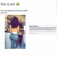 Memes, Wyd, and 300: this is evil  Her card declines and her bill is $300  Wyd?  Albert Recinos  lm only commenting so my girlfriend will search  for hours to see what i said. Please ignore me.  994 replies another little bitch of a girlfriend