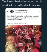 Earth, Einstein, and Information: This is exactly what l expected people  who think the Earth is flat to look like  Flat Earth Believers  Yesterday at 20:59  Great discussion at the flat earth meet up today. We  will be hosting these monthly for more information  message us via this page.  Yall ever heard of einstein ?