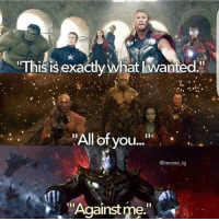 "Memes, Avengers, and Earth: 'This is exactly what l Wanted.'  ""All of you...""  @heroes ig  Against me AVENGERS: INFINITY WAR is going to be quite the bloodbath. That is if the Avengers themselves can get along enough to unite against Thanos and whatever other forces he brings to Earth.   We'll see if that happens in a little over a year and a half . . .   (Tim C.)"