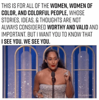 Memes, All of The, and 🤖: THIS IS FOR ALL OF THE WOMEN, WOMEN OF  COLOR, AND COLORFUL PEOPLE, WHOSE  STORIES, IDEAS, & THOUGHTS ARE NOT  ALWAYS CONSIDERED WORTHY AND VALID AND  IMPORTANT BUTIWANT YOU TO KNOW THAT  I SEE YOU. WE SEE YOU. 🙌🙌🙌🙌🙌🙌