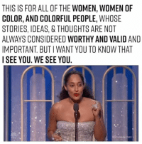 Tracee Ellis Ross, Relatable, and All of The: THIS IS FOR ALL OF THE WOMEN, WOMEN OF  COLOR, AND COLORFUL PEOPLE, WHOSE  STORIES, IDEAS, & THOUGHTS ARE NOT  ALWAYS CONSIDERED WORTHY AND VALID AND  IMPORTANT BUTIWANT YOU TO KNOW THAT  I SEE YOU. WE SEE YOU. Tracee Ellis Ross 👏👏👏👏