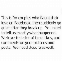 Facebook, Love, and Memes: This is for couples who flaunt their  love on Facebook, then suddenly go  quiet after they break up. You need  to tell us exactly what happened  We invested a lot of time, likes, and  comments on your pictures and  posts. We need closure as well 😂😂😂😂😂😂 I can't!!! 👊🏼✌🏽 MiddayFunny Dead PrivacyIsGood WhatHappenWas Jokes