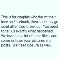 Facebook, Love, and Memes: This is for couples who flaunt their  love on Facebook, then suddenly go  quiet after they break up. You need  to tell us exactly what happened  We invested a lot of time, likes, and  comments on your pictures and  posts. We need closure as well. 😂😂😂