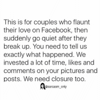 Facebook, Funny, and Love: This is for couples who flaunt  their love on Facebook, then  suddenly go quiet after they  break up. You need to tell us  exactly what happened. We  invested a lot of time, likes and  comments on your pictures and  posts. We need closure too.  @sarcasm only ⠀