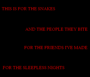 Friends, Tumblr, and Blog: THIS IS FOR THE SNAKES  AND THE PEOPLE THEY BITE   FOR THE FRIENDS I'VE MADE  FOR THE SLEEPLESS NIGHTS unheoly-confessions:  for the warning signs i've completely ignoredthere's an amount to take, reasons to take more