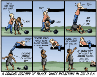 Racism, Sorry, and Black: THIS IS  FOR YOUR  OWN GOOD..  PUFF!  00F!  GET  OFF  ME!  0 NOT/  HEY  HEW!IM REAL SORRY  ABOUT BEING  RACIST BEFORE  KNOW BETTER  SWELL. GIVE  ME A HAND  UP, WILLYA?  NOW.  ENOUGH'S  ENOUGH!  M GETTING  Up!  OF COURSE NOT!  THAT WOULD BE  REVERSE RACISM.  LOOK, F GOT  WHY CAN'T YOU?  UP HERE MYSELF  A CONCISE HISTORY OF BLACK WHITE RELATIONS IN THE u.S.A