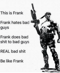Be Like, Memes, and 🤖: This is Frank  Frank hates bad  guys  Frank does bad  shit to bad guys  REAL bad shit  Be like Frank be like Frank