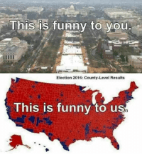 Funny, Memes, and 🤖: This is funny to you  Election 2016: County-Level Results  This is funny to us