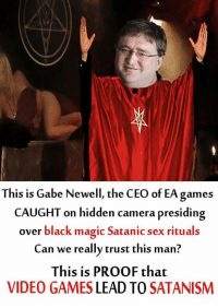 THIS IS BIG! We have solid evidence that top game developers are taking part in satanic rituals to gain even more control of todays youth and we're ready to EXPOSE these monsters.: This is Gabe Newell, the CEO of EA games  CAUGHT on hidden camera presiding  over black magic Satanic sex rituals  Can we really trust this man?  This is PROOF that  VIDEO GAMES  LEAD TO  SATANISM THIS IS BIG! We have solid evidence that top game developers are taking part in satanic rituals to gain even more control of todays youth and we're ready to EXPOSE these monsters.