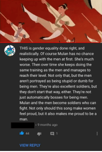 "<p>Wholesome Comment on Mulan via /r/wholesomememes <a href=""https://ift.tt/2mu41yv"">https://ift.tt/2mu41yv</a></p>: THIS is gender equality done right, and  realistically. Of course Mulan has no chance  keeping up with the men at first. She's much  worse. Then over time she keeps doing the  same training as the men and manages to  reach their level. Not only that, but the men  aren't portrayed as being stupid or dumb for  being men. They're also excellent soldiers, but  they don't start that way, either. They're not  just automatically bosses for being men.  Mulan and the men become soldiers who carn  fight. Not only should this song make women  feel proud, but it also makes me proud to be a  man  . 9 months ago  VIEW REPLY <p>Wholesome Comment on Mulan via /r/wholesomememes <a href=""https://ift.tt/2mu41yv"">https://ift.tt/2mu41yv</a></p>"