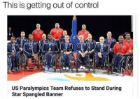 Control, Star, and Star Spangled Banner: This is getting out of control  US Paralympics Team Refuses to Stand During  Star Spangled Banner Actually steaming rn
