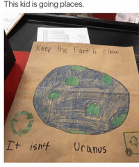 Dank, 🤖, and Uranus: This is going places.  kid is Keep the Earth Clean  It isn't Uranus He's right, you know