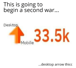 Arrow, Mobile, and War: This is going to  begin a second war.  Desktop,  33.5k  Mobile  ...desktop arrow thicc They didnt believe my comment but