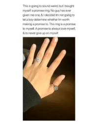 Love, Weird, and Girl Memes: This is going to sound weird, but I bought  myself a promise ring. No guy has ever  given me one, & I decided Im not going to  let a boy determine whether Im worth  making a promise to. This ring is a promise  to myself. A promise to always love myself,  & to never give up on myself.