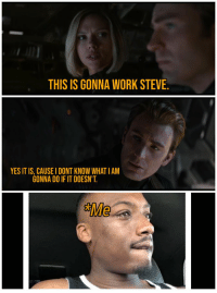steve: THIS IS GONNA WORK STEVE.  YES IT IS, CAUSE I DONT KNOW WHAT IAM  GONNA DO IF IT DOESN'T  Me