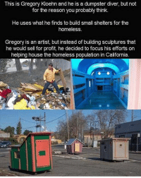 This is just so heart warming, love love love this ❤️❤️: This is Gregory Kloehn and he is a dumpster diver, but not  for the reason you probably think.  He uses what he finds to build small shelters for the  homeless.  Gregory is an artist, but instead of building sculptures that  he would sell for profit, he decided to focus his efforts on  helping house the homeless population in California. This is just so heart warming, love love love this ❤️❤️