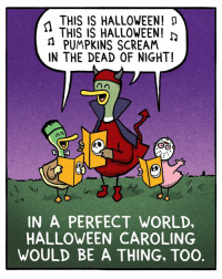 Halloween, Memes, and Scream: THIS IS HALLOWEEN! M  THIS IS HALLOWEEN!  n PUMPKINS SCREAM  IN THE DEAD OF NIGHT!  IN A PERFECT WORLD,  HALLOWEEN CAROLING  WOULD BE A THING, TOO. Time for a new tradition! Bonus Panel: goo.gl/CdbKmw Treat Yo' Self! FowlLanguageStore.com