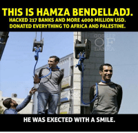 Africa, Memes, and Bank: THIS IS HAMZA BENDELLAD.  HACKED 217 BANKS AND MORE 4000 MILLION USD.  DONATED EVERYTHING TO AFRICA AND PALESTINE.  GO  HE WAS EXECTED WITH A SMILE.