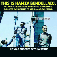 Africa, Memes, and Bank: THIS IS HAMZA BENDELLADJ.  HACKED 217 BANKS AND MORE 4000 MILLION USD.  DONATED EVERYTHING TO AFRICA AND PALESTINE.  f/BCbaba  HE WAS EXECTED WITH A SMILE. Credits- @bcbaba_fanclub Bcbaba