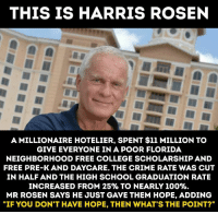 """cut in half: THIS IS HARRIS ROSEN  A MILLIONAIRE HOTELIER, SPENT $11 MILLION TO  GIVE EVERYONE IN A POOR FLORIDA  NEIGHBORHOOD FREE COLLEGE SCHOLARSHIP AND  FREE PRE-K AND DAYCARE. THE CRIME RATE WAS CUT  IN HALF AND THE HIGH SCHOOL GRADUATION RATE  INCREASED FROM 25% TO NEARLY 100%.  MR ROSEN SAYS HE JUST GAVE THEM HOPE, ADDING  """"IF YOU DON'T HAVE HOPE, THEN WHAT'S THE POINT?"""""""