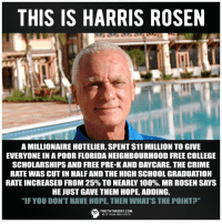 "Anaconda, College, and Crime: THIS IS HARRIS ROSEN  A MILLIONAIRE HOTELIER, SPENT $11 MILLION TO GIVE  EVERYONE IN A POOR FLORIDA NEIGHBOURHOOD FREE COLLEGE  SCHOLARSHIPS AND FREE PRE-K AND DAYCARE. THE CRIME  RATE WAS CUT IN HALF AND THE HIGH SCHOOL GRADUATION  RATE INCREASED FROM 25% TO NEARLY 100%. MR ROSEN SAYS  HE JUST GAVE THEM HOPE, ADDING,  ""IF YOU DON'T HAVE HOPE, THEN WHAT'S THE POINT?""  TRUTHTHEORY.COM  KEEP YOUR MIND OPEN"