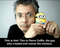The Minions: This is him! This is Pierre Coffin, the guy  who created and voices the minions.