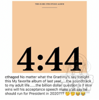 Ballerific Comment Creepin 🌾👀🌾 charlamagnethegod commentcreepin (swipe): THIS IS HIS 13TH STUDIO ALBUM  4:44  cthagod No matter what the Grammy's say tonight  this My favorite album of last year....the soundtrack  to my adult lifethe billion dollar question is if Hov  wins will his acceptance speech make y'all say he  should run for President in 2020???  OV  OM Ballerific Comment Creepin 🌾👀🌾 charlamagnethegod commentcreepin (swipe)