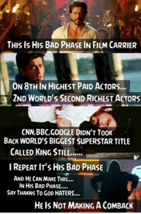 Credits – Srkian Abhi: THIS IS HIS BAD PHASE IN FILM CARRIER  ON 8THIN HIGHEST PAID ACTORS...  2ND WORLD'S SECOND RICHEST ACTORS  CNN,BBC,GOOGLE DIDN'T TooK  BACK WORLDS BIGGEST SuPERSTAR TITLE  CALLED KING STILL......  I REPEAT IT'S HIS BAD PHASE  AND HE CAN MAKE THIS....  IN HIS BAD PHASE,....  SAy THAKNS To GoD HATERS....  HE IS NOT MAKING ACOMBACK Credits – Srkian Abhi