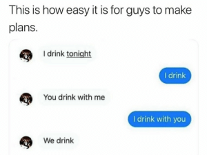 Dank, Memes, and Steam: This is how easy it is for guys to make  plans.  I drink tonight  I drink  You drink with me  I drink with you  We drink I am a simple man, i hear want drink i yes. by PM_me_steam_cardsss MORE MEMES
