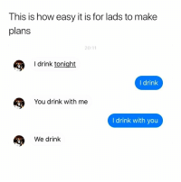 Memes, 🤖, and How: This is how easy it is for lads to make  plans  20:11  I drink tonight  I drink  You drink with me  I drink with you  We drink I wish I had lads. 😭😭😭😭