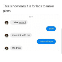 Memes, 🤖, and How: This is how easy it is for lads to make  plans  20:11  I drink tonight  I drink  You drink with me  I drink with you  We drink Easy 😀😀😂😂 🔥 Follow Us 👉 @latinoswithattitude 🔥