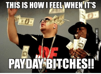 THIS IS How FEEL WHEN ITS  PAYDAY BITCHES!