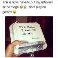 Memes, Games, and No Games: This is how i have to put my leftovers  in the fridgei dont play no  games  s a Shame  I have tTo  do tbws.  @prollywoke No games 😤😂 https://t.co/9L0fAa0PlH