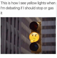 Memes, 🤖, and How: This is how I see yellow lights when  I'm debating if l should stop or gas Who else thinks like this?😂