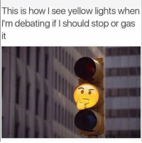 Lol true: This  is how I see yellow lights when  I'm debating if I should stop or gas  it Lol true