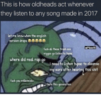 Ass, Fuck You, and Memes: This is how oldheads act whenever  they listen to any song made in 2017  let me know when the english  version drops  Hass4  fuck all these trash ass  niggas go uisten to tupac  where did real rap go  need to Cisten tupac to cleanse  my ears after hearing this shit  fuck you millennials  i hate this generation Is this accurate? 😂💯 https://t.co/2oTIGOHLPG