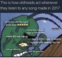Ass, Fuck You, and Memes: This is how oldheads act whenever  they listen to any song made in 2017  let me know when the enqlish  version drops  eMassi  fuck all these trash ass  niggas go listen to tupac  where did real rap go  i need to listen tupac to cleanse  my ears after hearing this shit  fuck you millennials  I hate this generation Is this accurate? 😂💯 WSHH