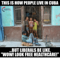 "Be Like, Memes, and Wow: THIS IS HOW PEOPLE LIVE IN CUBA  TURNING  POINT USA  .BUT LIBERALS BE LIKE,  ""WOW! LOOK FREE HEALTHCARE! Socialism Destroys Lives #SocialismSucks"