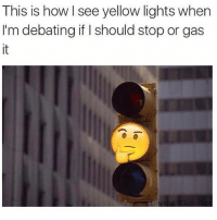 Who else thinks like this? 😂😂😂 WSHH @worldstar: This is how see yellow lights when  I'm debating if should stop or gas Who else thinks like this? 😂😂😂 WSHH @worldstar