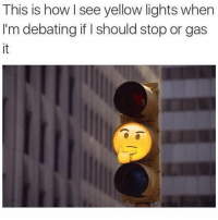Girl Memes, How, and Lights: This is how see yellow lights when  I'm debating if I should stop or gas  it Hm