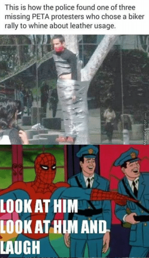 I just can't help but laugh. He's taped to a Damn tree: This is how the police found one of three  missing PETA protesters who chose a biker  rally to whine about leather usage  LOOK AT HIM  LOOK AT HIM AND  LAUGH I just can't help but laugh. He's taped to a Damn tree