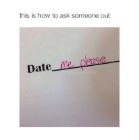 please: this is how to ask someone out  Date  me  please please