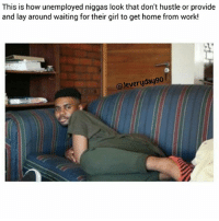 Ass, Memes, and Weird: This is how unemployed niggas look that don't hustle or provide  and lay around waiting for their girl to get home from work!  @Jeveryday90 Weird housewife ass niggas..😂😂😂 Jeveryday90 (@jeveryday.90)