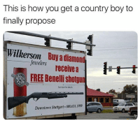 Country Boy, Memes, and Diamond: This is how you get a country boy to  finally propose  Wilkerson  Buy a diamond  Jewelers receive a  FREE Benelli shotgun  See store for četals  Downtown Stuttgart 800.631.1999 What would it take to get you to propose?